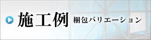 施工例~梱包バリエーション~